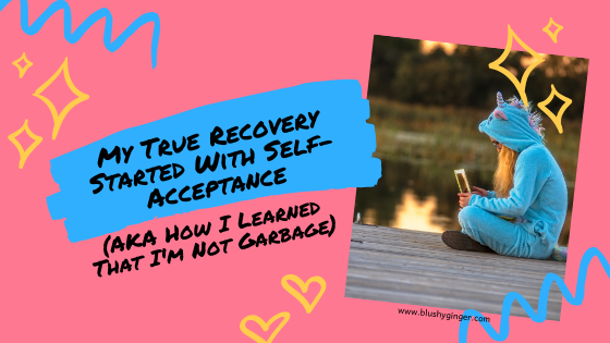 My True Recovery Started With Self-Acceptance (How I Learned I'm Not Garbage)